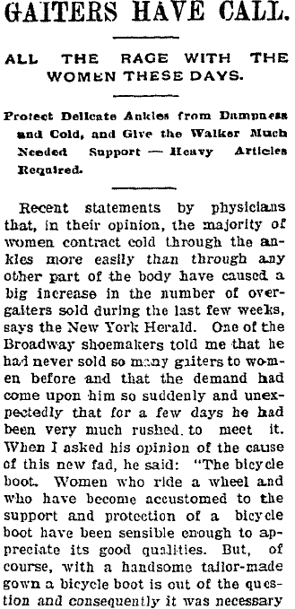 This article on the popularity of women wearing gaiters starts with health reasons for the new fad, but then admits that the wearing of the bicycle boot was probably at the heart of it all. (February 24, 1898 Fort Collins Courier - 1st half of article.)